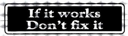 If it Works Don't Fix It – Bumper Sticker