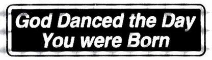 God Danced the Day You were Born – Bumper Sticker