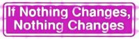 NA Bumper Stickers If Nothing Changes Nothing Changes – Bumper Sticker